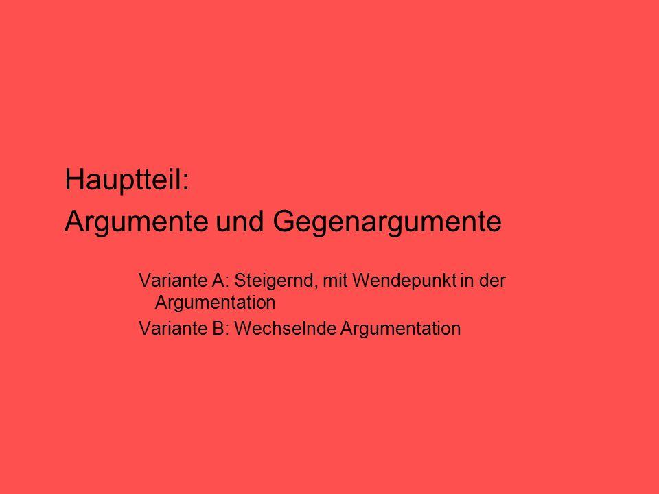 Hauptteil: Argumente und Gegenargumente Variante A: Steigernd, mit Wendepunkt in der Argumentation Variante B: Wechselnde Argumentation