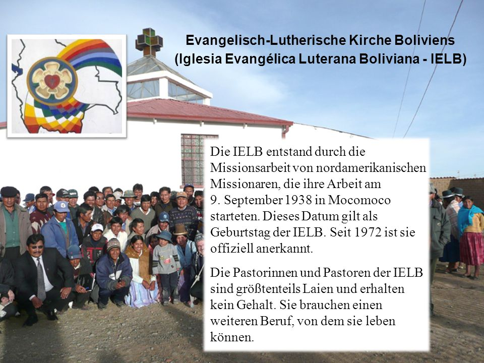 Evangelisch-Lutherische Kirche Boliviens (Iglesia Evangélica Luterana Boliviana - IELB) Die IELB entstand durch die Missionsarbeit von nordamerikanischen Missionaren, die ihre Arbeit am 9.