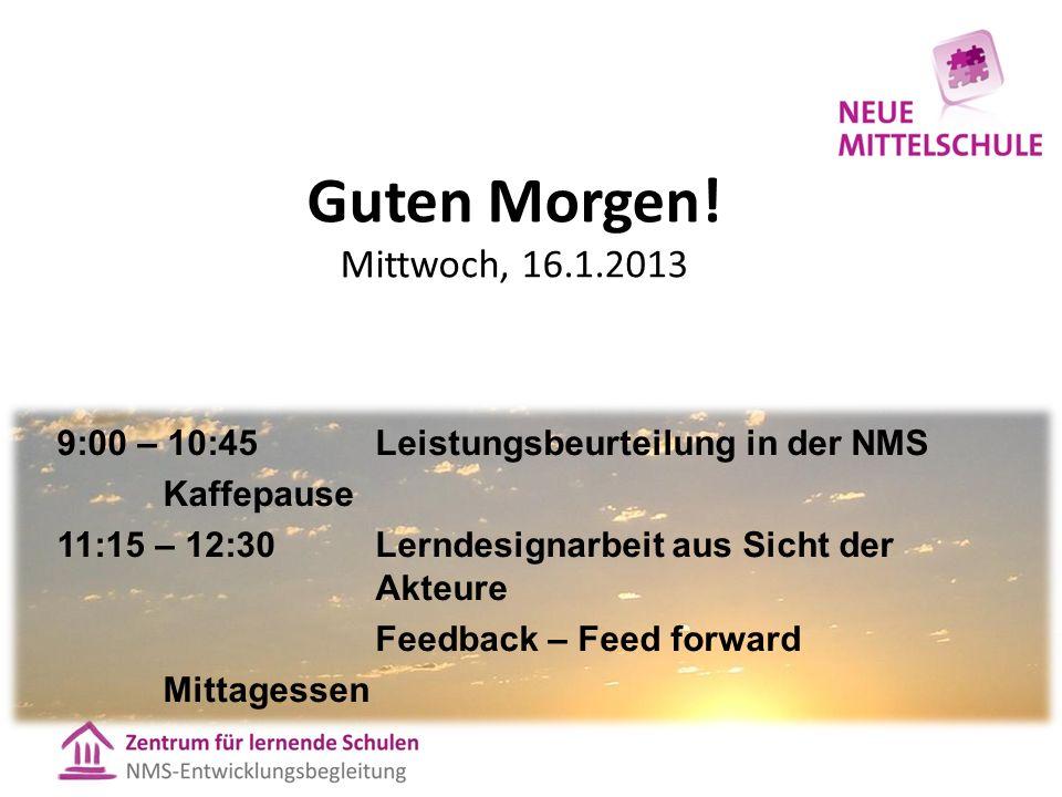 Guten Morgen! Mittwoch, 16.1.2013 9:00 – 10:45 Leistungsbeurteilung in der NMS Kaffepause 11:15 – 12:30Lerndesignarbeit aus Sicht der Akteure Feedback