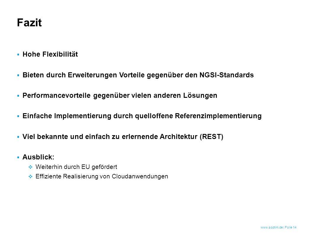 www.soptim.de | Folie 14  Hohe Flexibilität  Bieten durch Erweiterungen Vorteile gegenüber den NGSI-Standards  Performancevorteile gegenüber vielen anderen Lösungen  Einfache Implementierung durch quelloffene Referenzimplementierung  Viel bekannte und einfach zu erlernende Architektur (REST)  Ausblick:  Weiterhin durch EU gefördert  Effiziente Realisierung von Cloudanwendungen Fazit