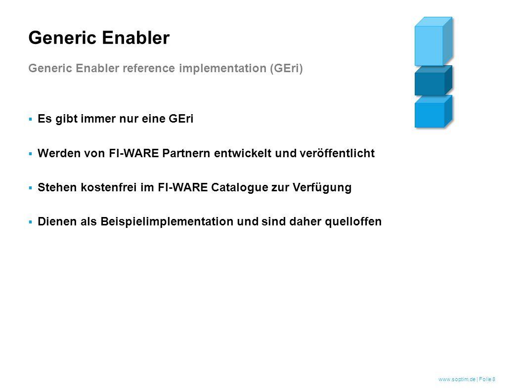 www.soptim.de | Folie 8  Es gibt immer nur eine GEri  Werden von FI-WARE Partnern entwickelt und veröffentlicht  Stehen kostenfrei im FI-WARE Catalogue zur Verfügung  Dienen als Beispielimplementation und sind daher quelloffen Generic Enabler Generic Enabler reference implementation (GEri)