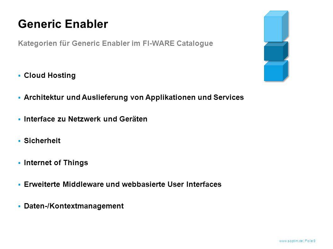 www.soptim.de | Folie 9  Cloud Hosting  Architektur und Auslieferung von Applikationen und Services  Interface zu Netzwerk und Geräten  Sicherheit  Internet of Things  Erweiterte Middleware und webbasierte User Interfaces  Daten-/Kontextmanagement Generic Enabler Kategorien für Generic Enabler im FI-WARE Catalogue