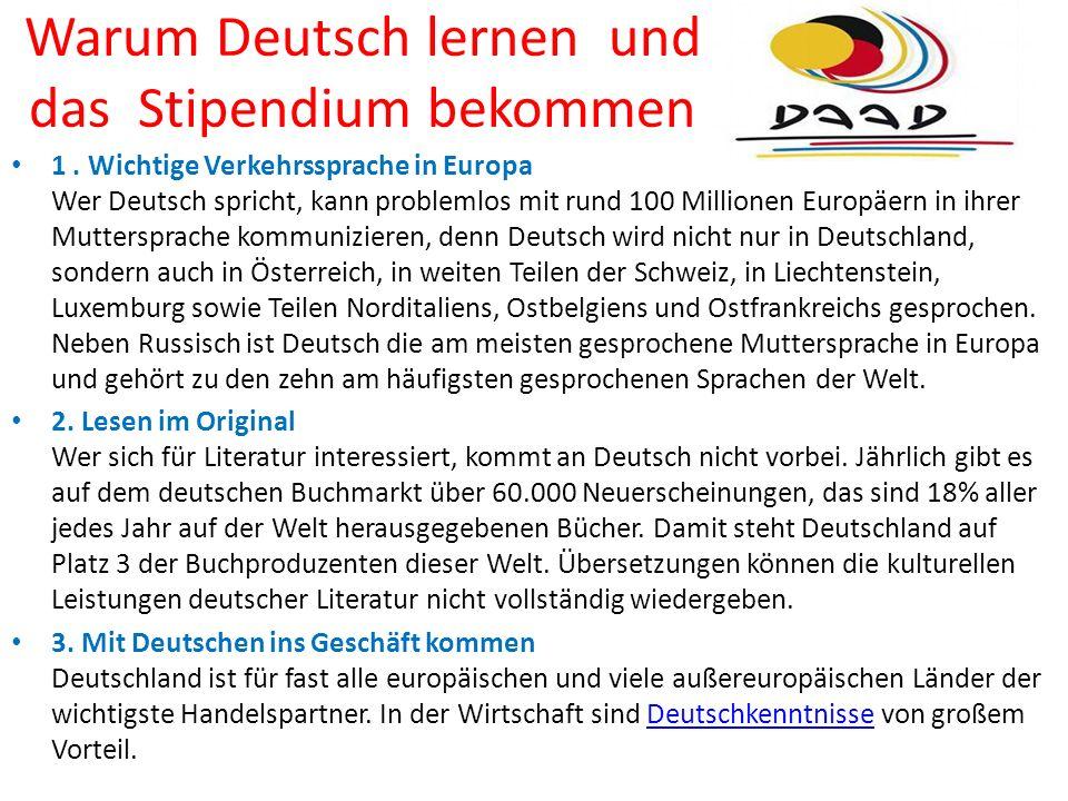 Warum Deutsch lernen und das Stipendium bekommen 1. Wichtige Verkehrssprache in Europa Wer Deutsch spricht, kann problemlos mit rund 100 Millionen Eur