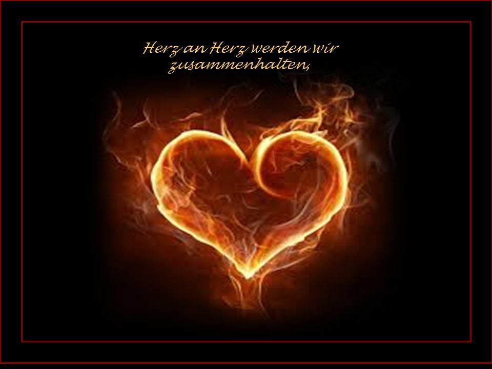 . Herz an Herz werden wir zusammenhalten,