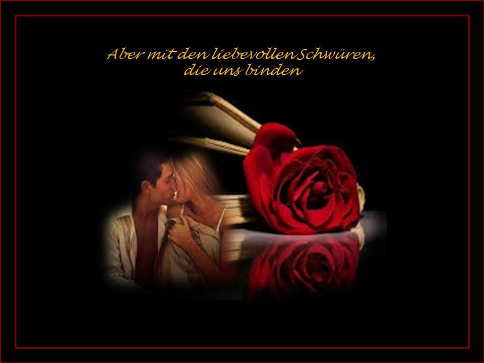 , Aber mit den liebevollen Schwüren, die uns binden