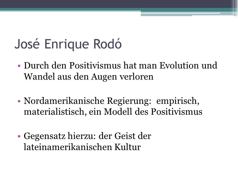 José Enrique Rodó Durch den Positivismus hat man Evolution und Wandel aus den Augen verloren Nordamerikanische Regierung: empirisch, materialistisch, ein Modell des Positivismus Gegensatz hierzu: der Geist der lateinamerikanischen Kultur