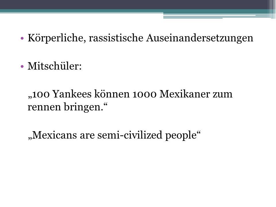 """Körperliche, rassistische Auseinandersetzungen Mitschüler: """"100 Yankees können 1000 Mexikaner zum rennen bringen. """"Mexicans are semi-civilized people"""