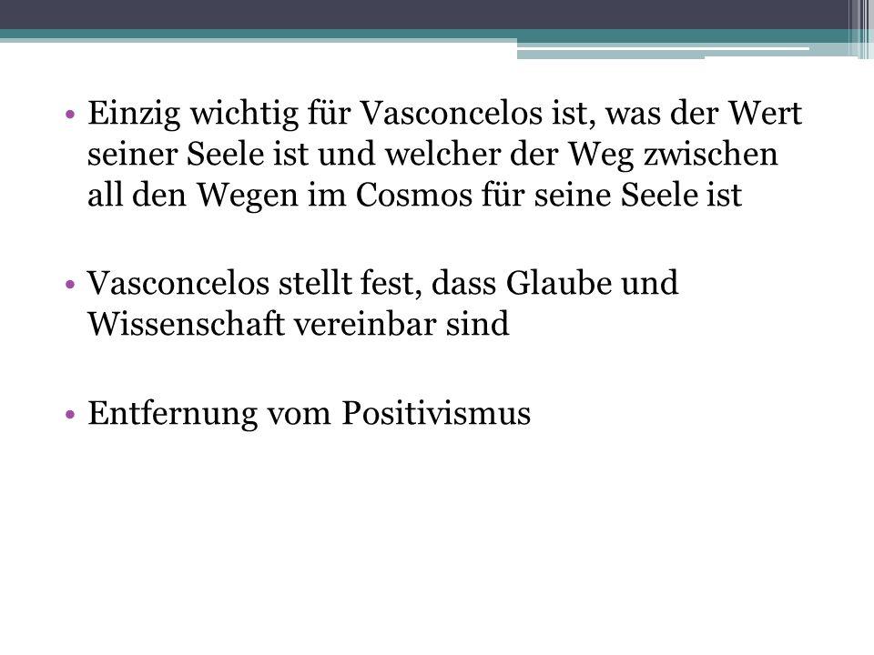 Einzig wichtig für Vasconcelos ist, was der Wert seiner Seele ist und welcher der Weg zwischen all den Wegen im Cosmos für seine Seele ist Vasconcelos stellt fest, dass Glaube und Wissenschaft vereinbar sind Entfernung vom Positivismus