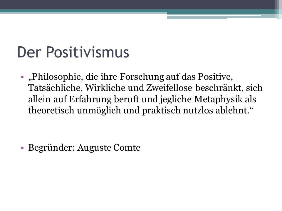 """Der Positivismus """"Philosophie, die ihre Forschung auf das Positive, Tatsächliche, Wirkliche und Zweifellose beschränkt, sich allein auf Erfahrung beruft und jegliche Metaphysik als theoretisch unmöglich und praktisch nutzlos ablehnt. Begründer: Auguste Comte"""