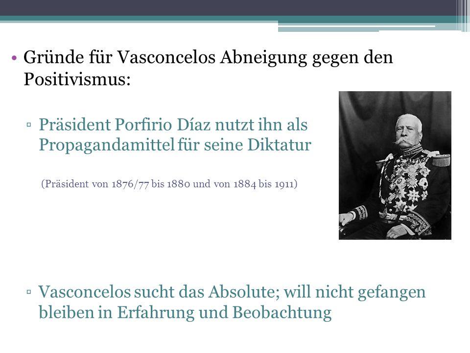 Gründe für Vasconcelos Abneigung gegen den Positivismus: ▫Präsident Porfirio Díaz nutzt ihn als Propagandamittel für seine Diktatur (Präsident von 1876/77 bis 1880 und von 1884 bis 1911) ▫Vasconcelos sucht das Absolute; will nicht gefangen bleiben in Erfahrung und Beobachtung