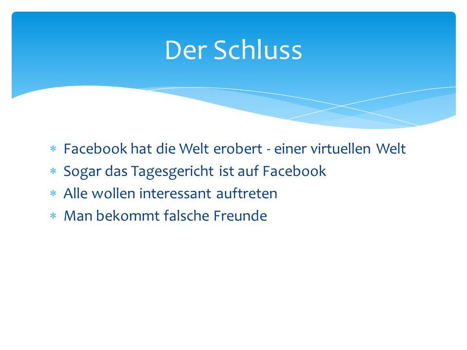  Facebook hat die Welt erobert - einer virtuellen Welt  Sogar das Tagesgericht ist auf Facebook  Alle wollen interessant auftreten  Man bekommt fa