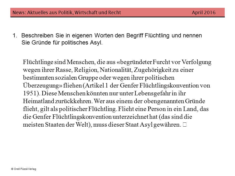 News: Aktuelles aus Politik, Wirtschaft und Recht April 2016 © Orell Füssli Verlag 1.Beschreiben Sie in eigenen Worten den Begriff Flüchtling und nennen Sie Gründe für politisches Asyl.