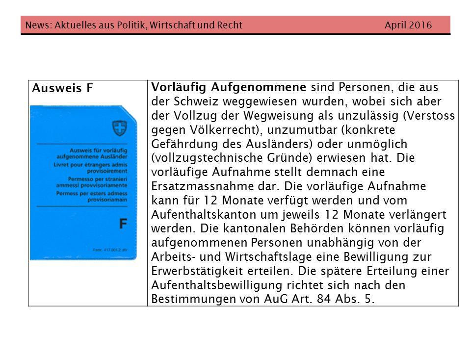 News: Aktuelles aus Politik, Wirtschaft und Recht April 2016 Ausweis F Vorläufig Aufgenommene sind Personen, die aus der Schweiz weggewiesen wurden, wobei sich aber der Vollzug der Wegweisung als unzulässig (Verstoss gegen Völkerrecht), unzumutbar (konkrete Gefährdung des Ausländers) oder unmöglich (vollzugstechnische Gründe) erwiesen hat.