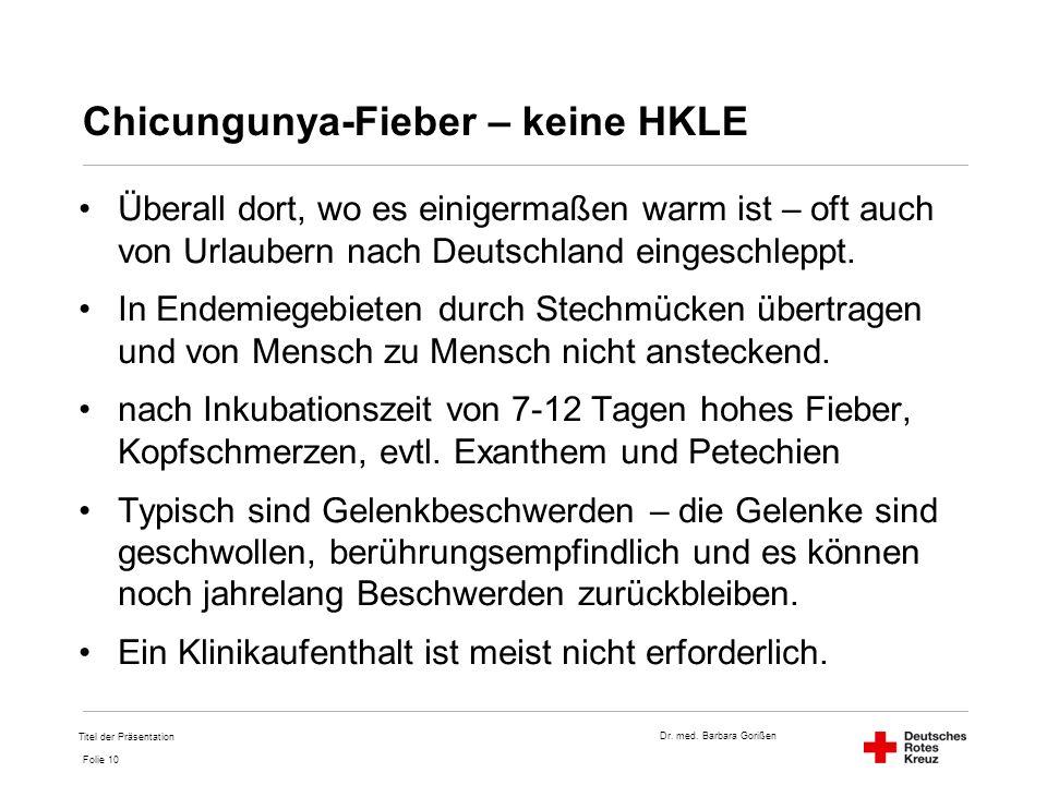 Dr. med. Barbara Gorißen Folie 10 Chicungunya-Fieber – keine HKLE Überall dort, wo es einigermaßen warm ist – oft auch von Urlaubern nach Deutschland