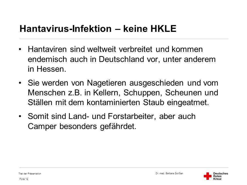 Dr. med. Barbara Gorißen Folie 12 Hantavirus-Infektion – keine HKLE Hantaviren sind weltweit verbreitet und kommen endemisch auch in Deutschland vor,