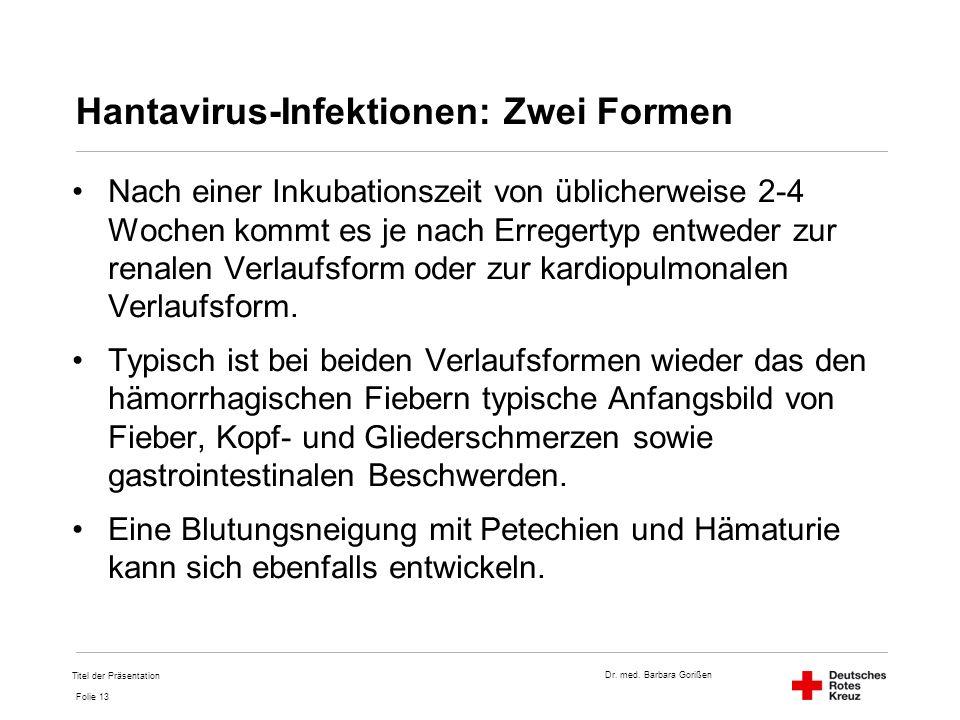 Dr. med. Barbara Gorißen Folie 13 Hantavirus-Infektionen: Zwei Formen Nach einer Inkubationszeit von üblicherweise 2-4 Wochen kommt es je nach Erreger