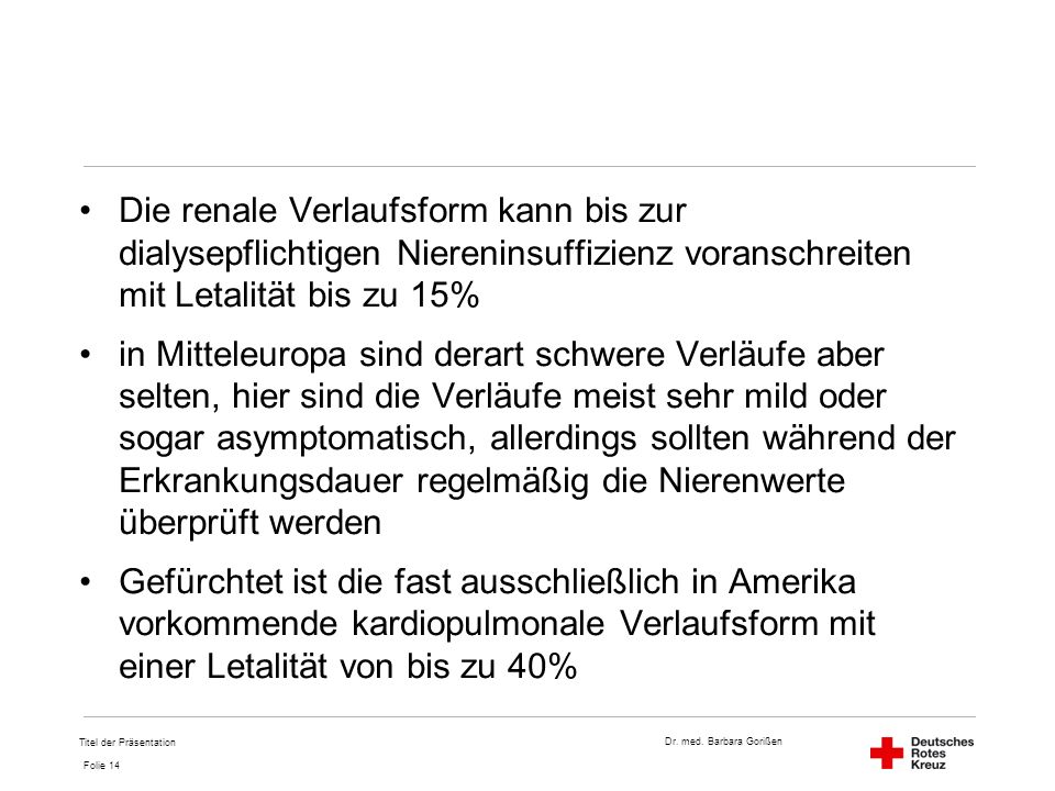 Dr. med. Barbara Gorißen Folie 14 Die renale Verlaufsform kann bis zur dialysepflichtigen Niereninsuffizienz voranschreiten mit Letalität bis zu 15% i