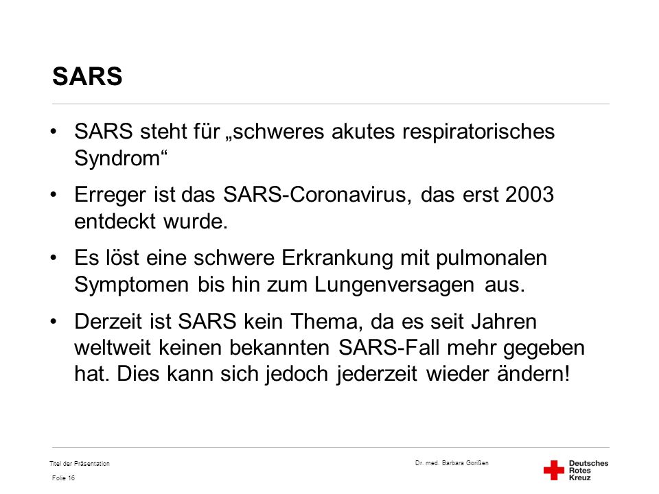"""Dr. med. Barbara Gorißen Folie 16 SARS SARS steht für """"schweres akutes respiratorisches Syndrom"""" Erreger ist das SARS-Coronavirus, das erst 2003 entde"""