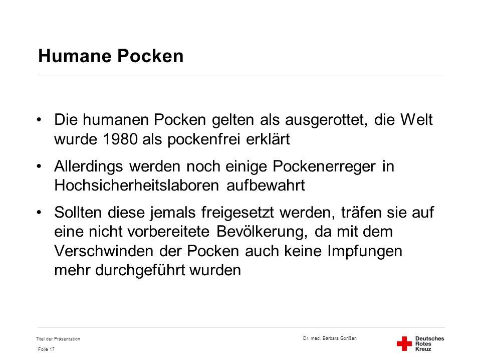 Dr. med. Barbara Gorißen Folie 17 Humane Pocken Die humanen Pocken gelten als ausgerottet, die Welt wurde 1980 als pockenfrei erklärt Allerdings werde