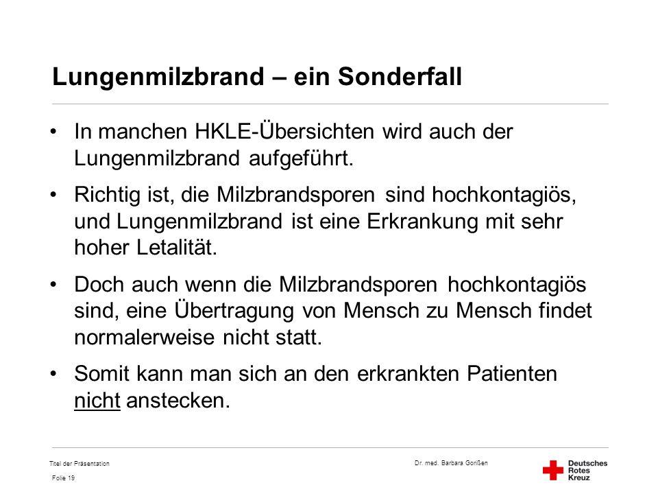 Dr. med. Barbara Gorißen Folie 19 Lungenmilzbrand – ein Sonderfall In manchen HKLE-Übersichten wird auch der Lungenmilzbrand aufgeführt. Richtig ist,
