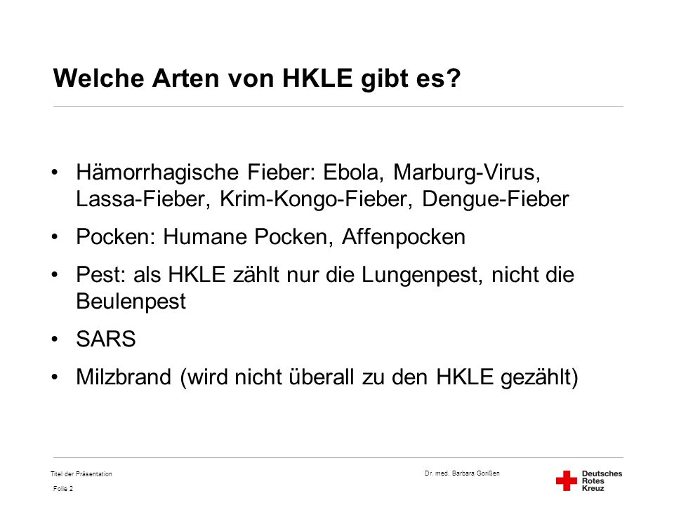 Dr. med. Barbara Gorißen Folie 2 Titel der Präsentation Welche Arten von HKLE gibt es? Hämorrhagische Fieber: Ebola, Marburg-Virus, Lassa-Fieber, Krim