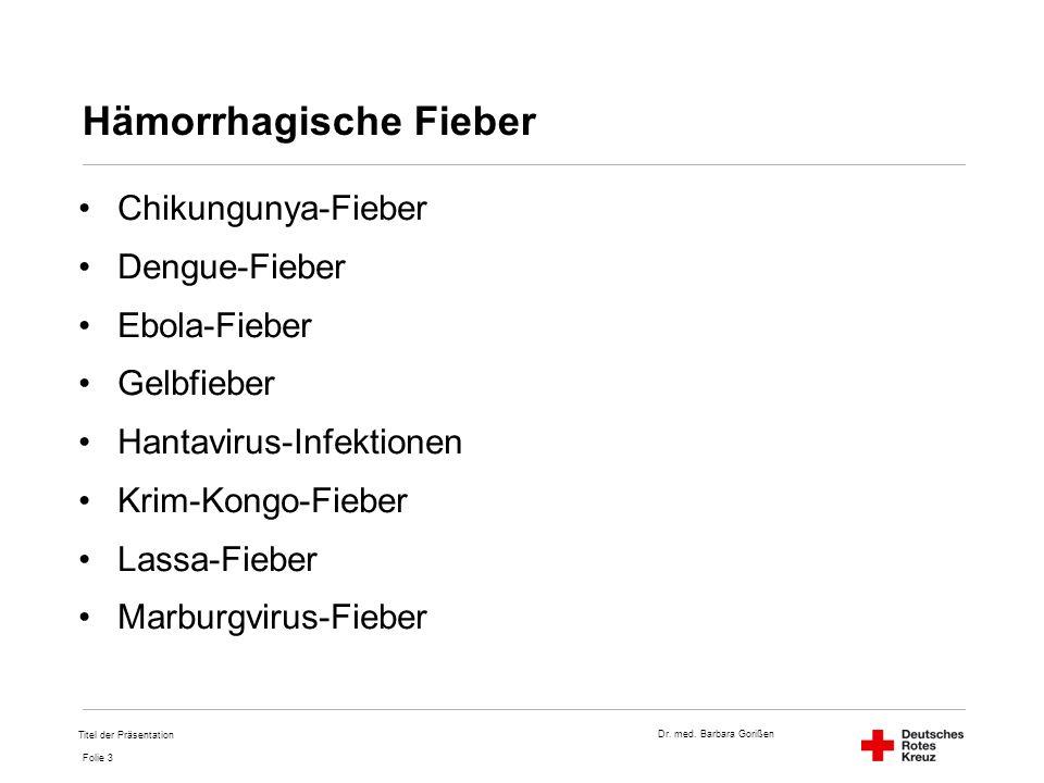 Dr. med. Barbara Gorißen Folie 3 Hämorrhagische Fieber Chikungunya-Fieber Dengue-Fieber Ebola-Fieber Gelbfieber Hantavirus-Infektionen Krim-Kongo-Fieb
