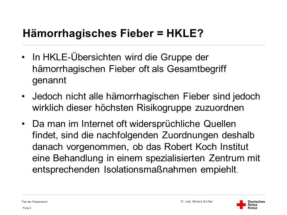 Dr. med. Barbara Gorißen Folie 4 Hämorrhagisches Fieber = HKLE? In HKLE-Übersichten wird die Gruppe der hämorrhagischen Fieber oft als Gesamtbegriff g