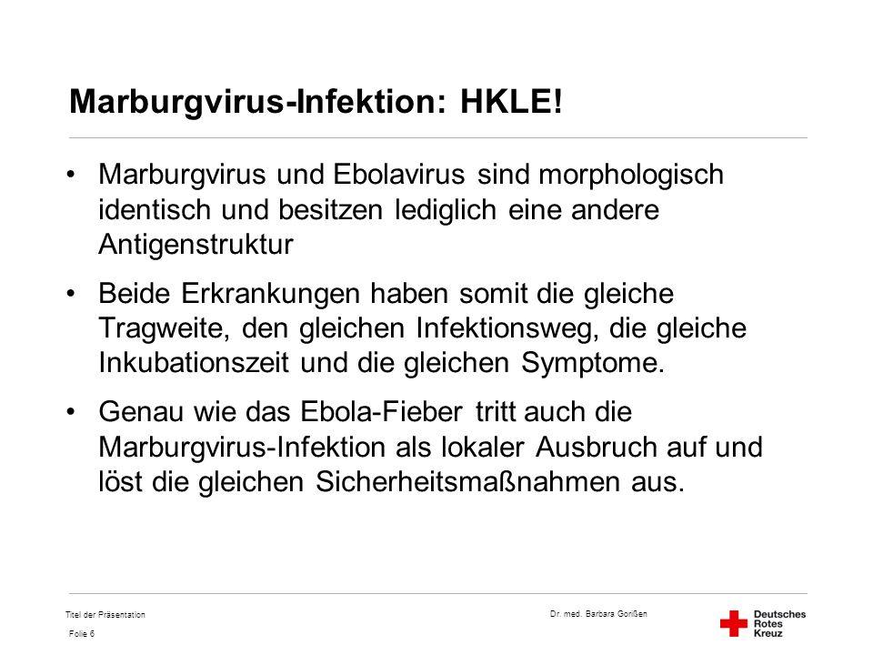 Dr. med. Barbara Gorißen Folie 6 Marburgvirus-Infektion: HKLE! Marburgvirus und Ebolavirus sind morphologisch identisch und besitzen lediglich eine an