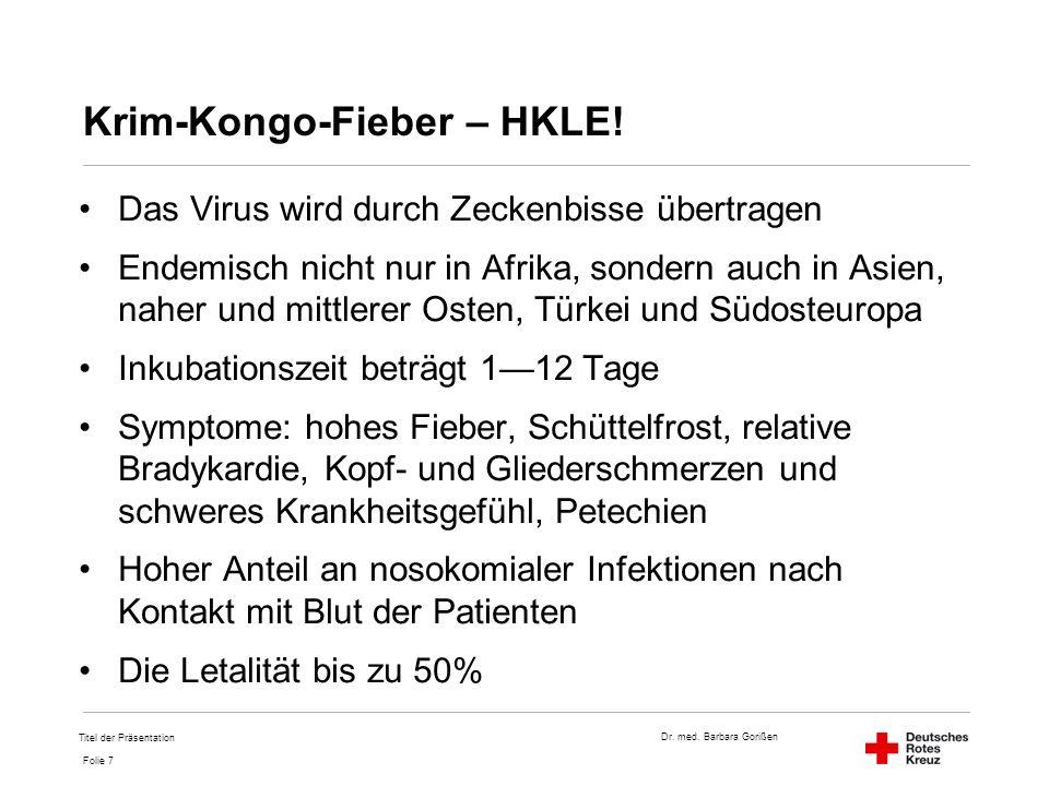 Dr. med. Barbara Gorißen Folie 7 Krim-Kongo-Fieber – HKLE! Das Virus wird durch Zeckenbisse übertragen Endemisch nicht nur in Afrika, sondern auch in