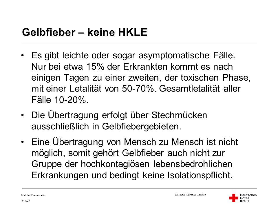 Dr. med. Barbara Gorißen Folie 9 Gelbfieber – keine HKLE Es gibt leichte oder sogar asymptomatische Fälle. Nur bei etwa 15% der Erkrankten kommt es na