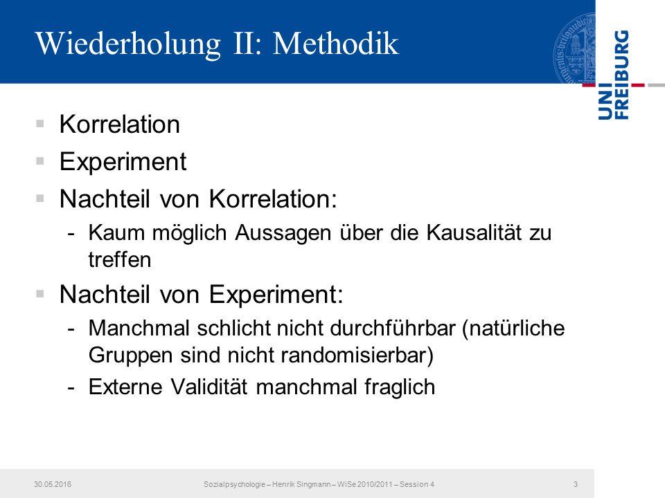 Wiederholung II: Methodik  Korrelation  Experiment  Nachteil von Korrelation: -Kaum möglich Aussagen über die Kausalität zu treffen  Nachteil von Experiment: -Manchmal schlicht nicht durchführbar (natürliche Gruppen sind nicht randomisierbar) -Externe Validität manchmal fraglich 30.05.2016Sozialpsychologie – Henrik Singmann – WiSe 2010/2011 – Session 43