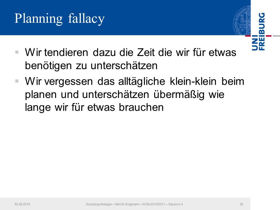 Planning fallacy  Wir tendieren dazu die Zeit die wir für etwas benötigen zu unterschätzen  Wir vergessen das alltägliche klein-klein beim planen und unterschätzen übermäßig wie lange wir für etwas brauchen 30.05.2016Sozialpsychologie – Henrik Singmann – WiSe 2010/2011 – Session 430