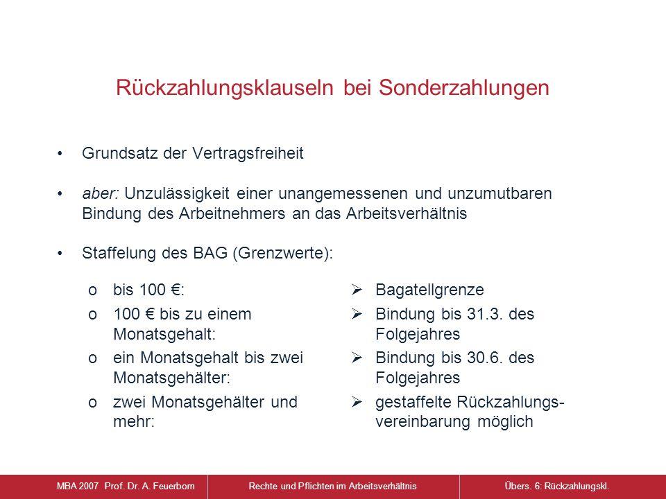 Rückzahlungsklauseln bei Sonderzahlungen Grundsatz der Vertragsfreiheit aber: Unzulässigkeit einer unangemessenen und unzumutbaren Bindung des Arbeitnehmers an das Arbeitsverhältnis Staffelung des BAG (Grenzwerte): MBA 2007 Prof.