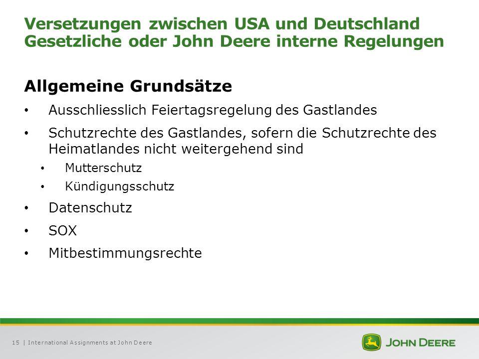 | International Assignments at John Deere15 Versetzungen zwischen USA und Deutschland Gesetzliche oder John Deere interne Regelungen Allgemeine Grundsätze Ausschliesslich Feiertagsregelung des Gastlandes Schutzrechte des Gastlandes, sofern die Schutzrechte des Heimatlandes nicht weitergehend sind Mutterschutz Kündigungsschutz Datenschutz SOX Mitbestimmungsrechte