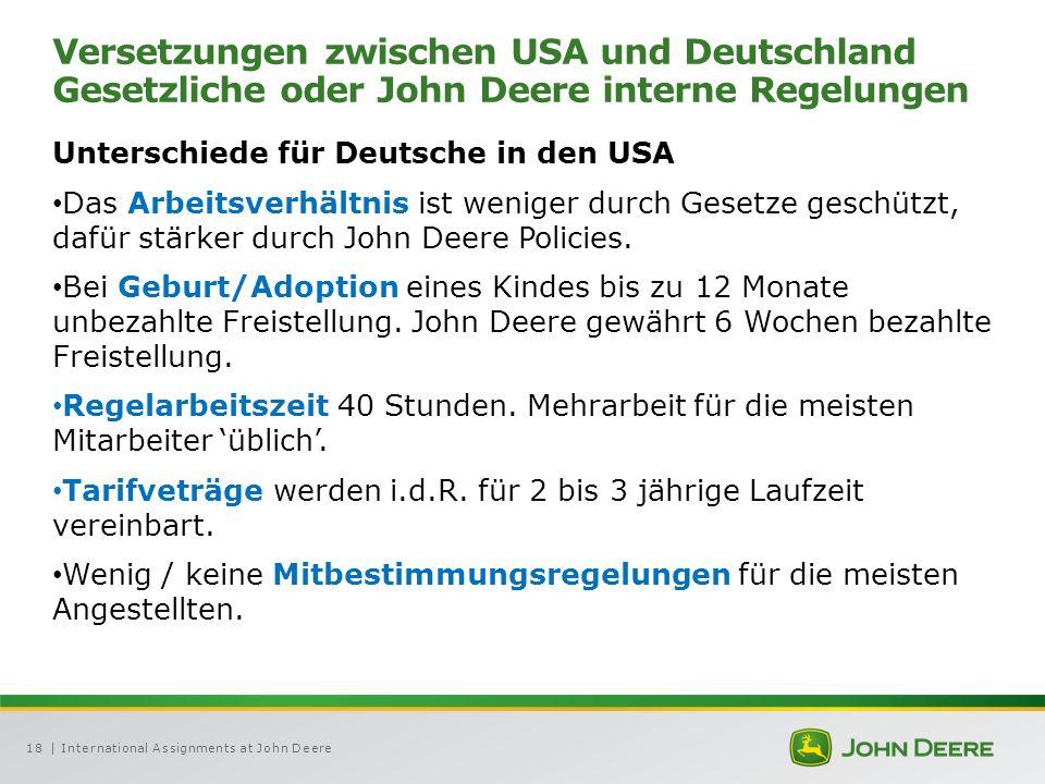 | International Assignments at John Deere18 Versetzungen zwischen USA und Deutschland Gesetzliche oder John Deere interne Regelungen Unterschiede für Deutsche in den USA Das Arbeitsverhältnis ist weniger durch Gesetze geschützt, dafür stärker durch John Deere Policies.