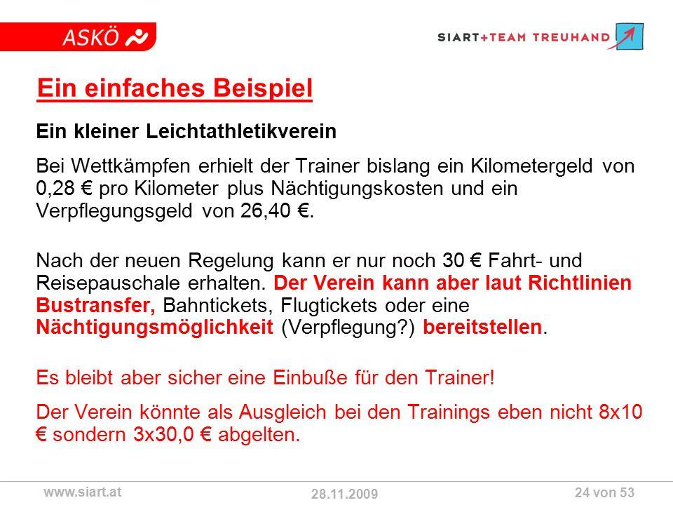 28.11.2009 ASKÖ www.siart.at 24 von 53 Ein einfaches Beispiel Ein kleiner Leichtathletikverein Bei Wettkämpfen erhielt der Trainer bislang ein Kilometergeld von 0,28 € pro Kilometer plus Nächtigungskosten und ein Verpflegungsgeld von 26,40 €.