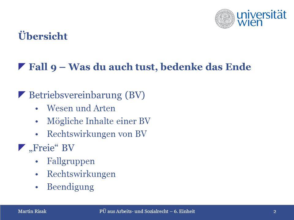 Martin RisakPÜ aus Arbeits- und Sozialrecht – 6. Einheit2 Übersicht  Fall 9 – Was du auch tust, bedenke das Ende  Betriebsvereinbarung (BV) Wesen un