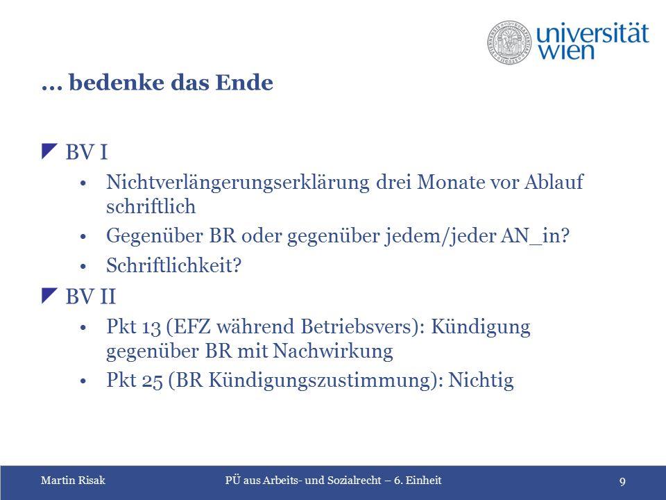 Martin RisakPÜ aus Arbeits- und Sozialrecht – 6. Einheit9... bedenke das Ende  BV I Nichtverlängerungserklärung drei Monate vor Ablauf schriftlich Ge