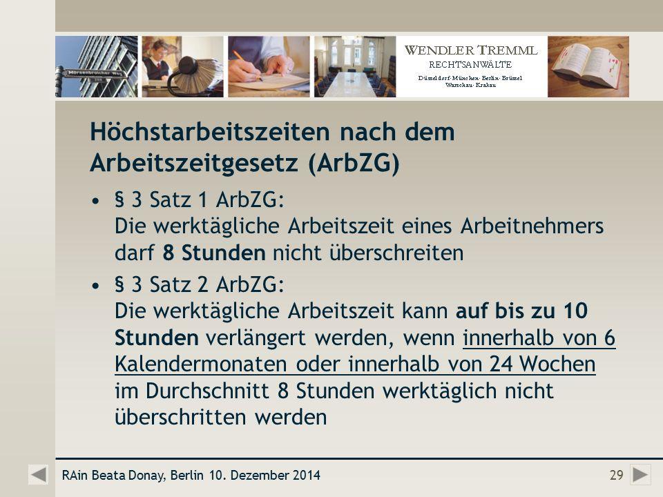 Höchstarbeitszeiten nach dem Arbeitszeitgesetz (ArbZG) § 3 Satz 1 ArbZG: Die werktägliche Arbeitszeit eines Arbeitnehmers darf 8 Stunden nicht überschreiten § 3 Satz 2 ArbZG: Die werktägliche Arbeitszeit kann auf bis zu 10 Stunden verlängert werden, wenn innerhalb von 6 Kalendermonaten oder innerhalb von 24 Wochen im Durchschnitt 8 Stunden werktäglich nicht überschritten werden RAin Beata Donay, Berlin 10.