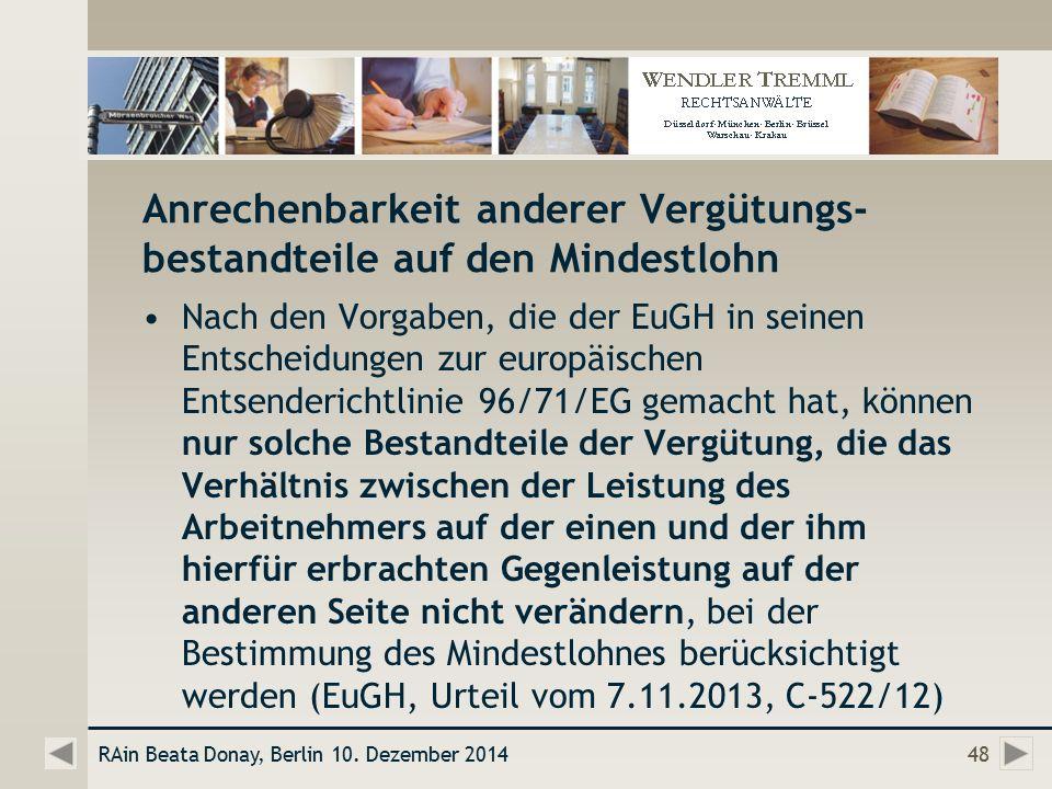 Anrechenbarkeit anderer Vergütungs- bestandteile auf den Mindestlohn Nach den Vorgaben, die der EuGH in seinen Entscheidungen zur europäischen Entsenderichtlinie 96/71/EG gemacht hat, können nur solche Bestandteile der Vergütung, die das Verhältnis zwischen der Leistung des Arbeitnehmers auf der einen und der ihm hierfür erbrachten Gegenleistung auf der anderen Seite nicht verändern, bei der Bestimmung des Mindestlohnes berücksichtigt werden (EuGH, Urteil vom 7.11.2013, C-522/12) RAin Beata Donay, Berlin 10.