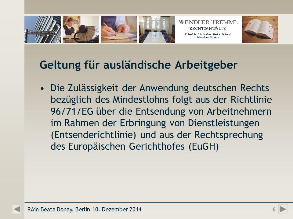 Geltung für ausländische Arbeitgeber Die Zulässigkeit der Anwendung deutschen Rechts bezüglich des Mindestlohns folgt aus der Richtlinie 96/71/EG über die Entsendung von Arbeitnehmern im Rahmen der Erbringung von Dienstleistungen (Entsenderichtlinie) und aus der Rechtsprechung des Europäischen Gerichthofes (EuGH) RAin Beata Donay, Berlin 10.