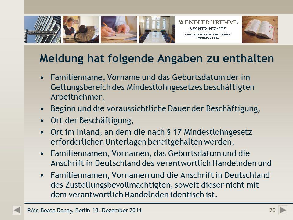 Meldung hat folgende Angaben zu enthalten Familienname, Vorname und das Geburtsdatum der im Geltungsbereich des Mindestlohngesetzes beschäftigten Arbeitnehmer, Beginn und die voraussichtliche Dauer der Beschäftigung, Ort der Beschäftigung, Ort im Inland, an dem die nach § 17 Mindestlohngesetz erforderlichen Unterlagen bereitgehalten werden, Familiennamen, Vornamen, das Geburtsdatum und die Anschrift in Deutschland des verantwortlich Handelnden und Familiennamen, Vornamen und die Anschrift in Deutschland des Zustellungsbevollmächtigten, soweit dieser nicht mit dem verantwortlich Handelnden identisch ist.