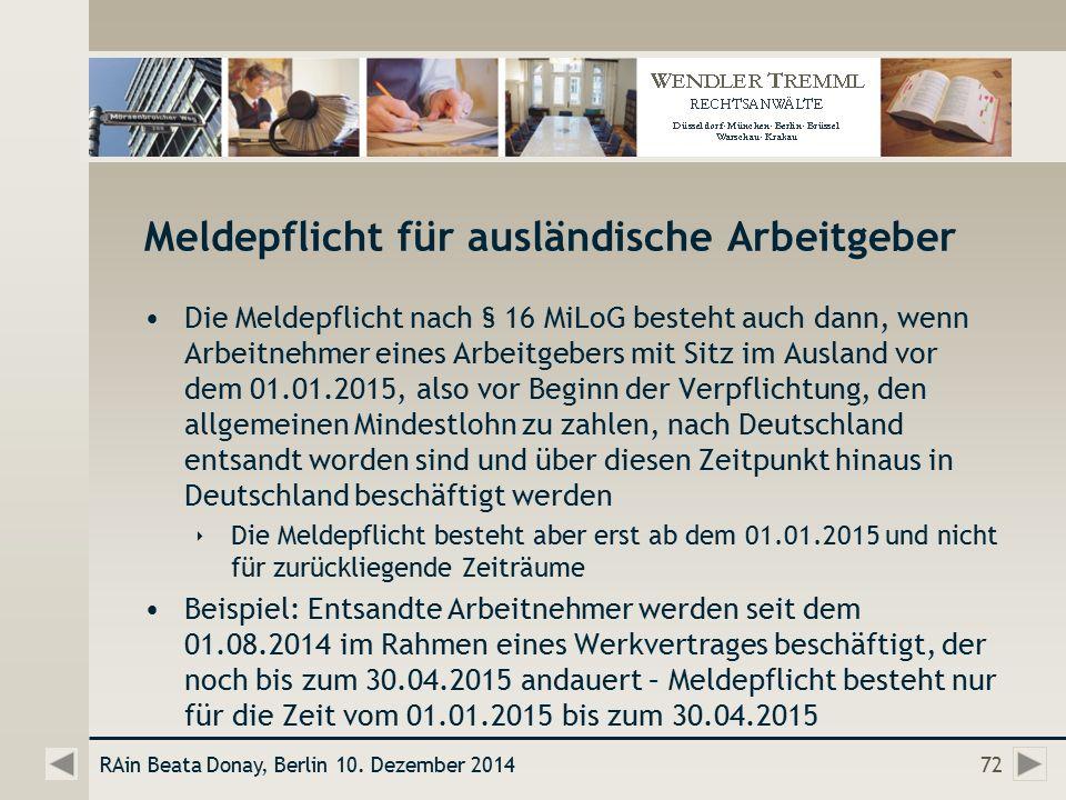 Meldepflicht für ausländische Arbeitgeber Die Meldepflicht nach § 16 MiLoG besteht auch dann, wenn Arbeitnehmer eines Arbeitgebers mit Sitz im Ausland vor dem 01.01.2015, also vor Beginn der Verpflichtung, den allgemeinen Mindestlohn zu zahlen, nach Deutschland entsandt worden sind und über diesen Zeitpunkt hinaus in Deutschland beschäftigt werden  Die Meldepflicht besteht aber erst ab dem 01.01.2015 und nicht für zurückliegende Zeiträume Beispiel: Entsandte Arbeitnehmer werden seit dem 01.08.2014 im Rahmen eines Werkvertrages beschäftigt, der noch bis zum 30.04.2015 andauert – Meldepflicht besteht nur für die Zeit vom 01.01.2015 bis zum 30.04.2015 RAin Beata Donay, Berlin 10.