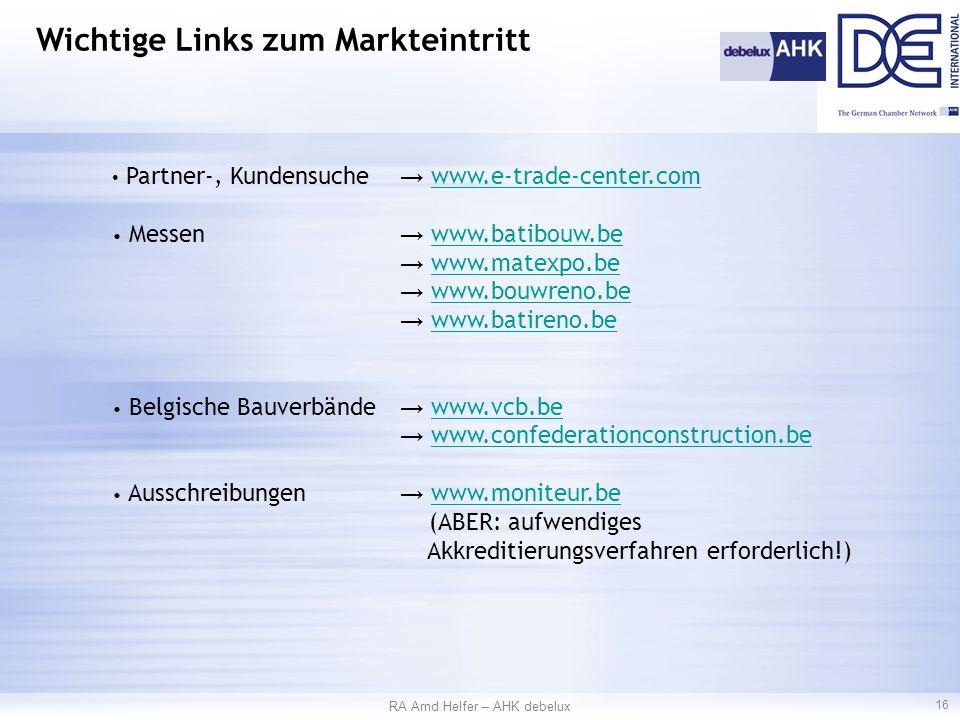 Partner-, Kundensuche → www.e-trade-center.comwww.e-trade-center.com Messen → www.batibouw.bewww.batibouw.be → www.matexpo.bewww.matexpo.be → www.bouwreno.bewww.bouwreno.be → www.batireno.bewww.batireno.be Belgische Bauverbände → www.vcb.bewww.vcb.be → www.confederationconstruction.bewww.confederationconstruction.be Ausschreibungen → www.moniteur.bewww.moniteur.be (ABER: aufwendiges Akkreditierungsverfahren erforderlich!) RA Arnd Helfer – AHK debelux 16 Wichtige Links zum Markteintritt