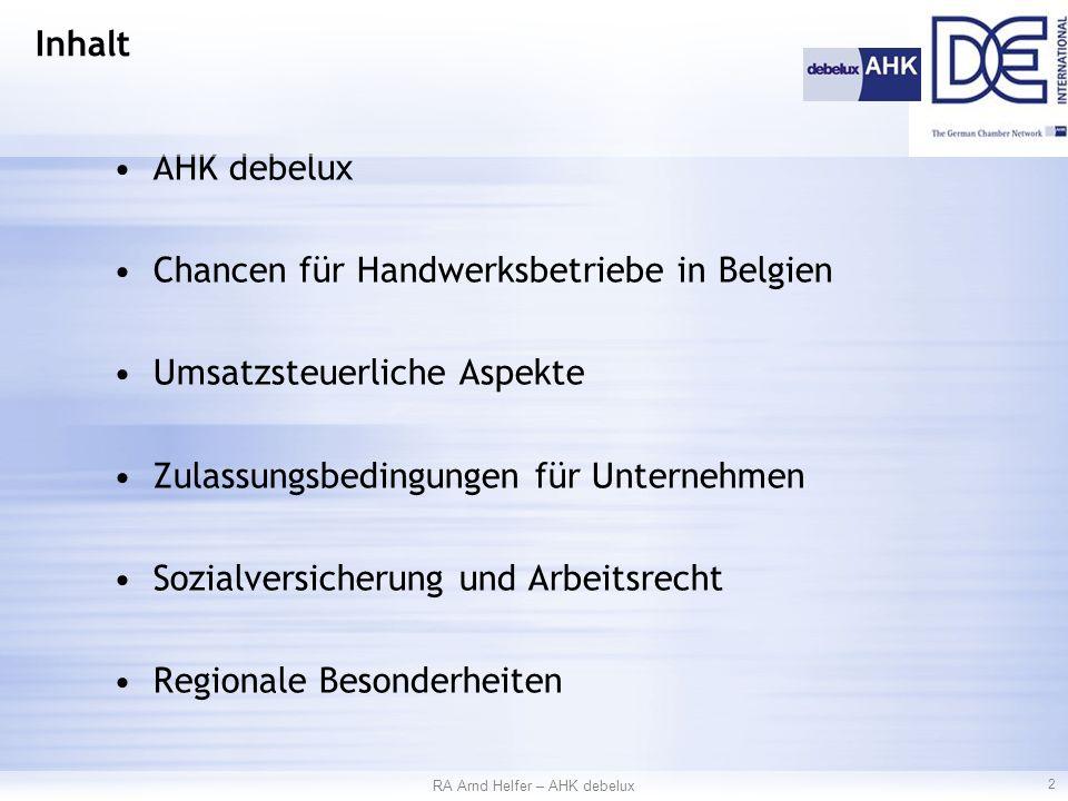 AHK debelux Chancen für Handwerksbetriebe in Belgien Umsatzsteuerliche Aspekte Zulassungsbedingungen für Unternehmen Sozialversicherung und Arbeitsrecht Regionale Besonderheiten RA Arnd Helfer – AHK debelux 2 Inhalt