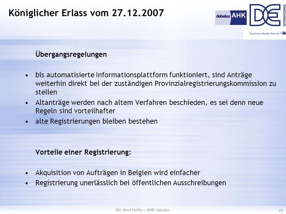 Übergangsregelungen bis automatisierte Informationsplattform funktioniert, sind Anträge weiterhin direkt bei der zuständigen Provinzialregistrierungskommission zu stellen Altanträge werden nach altem Verfahren beschieden, es sei denn neue Regeln sind vorteilhafter alte Registrierungen bleiben bestehen Vorteile einer Registrierung: Akquisition von Aufträgen in Belgien wird einfacher Registrierung unerlässlich bei öffentlichen Ausschreibungen RA Arnd Helfer – AHK debelux 28 Königlicher Erlass vom 27.12.2007
