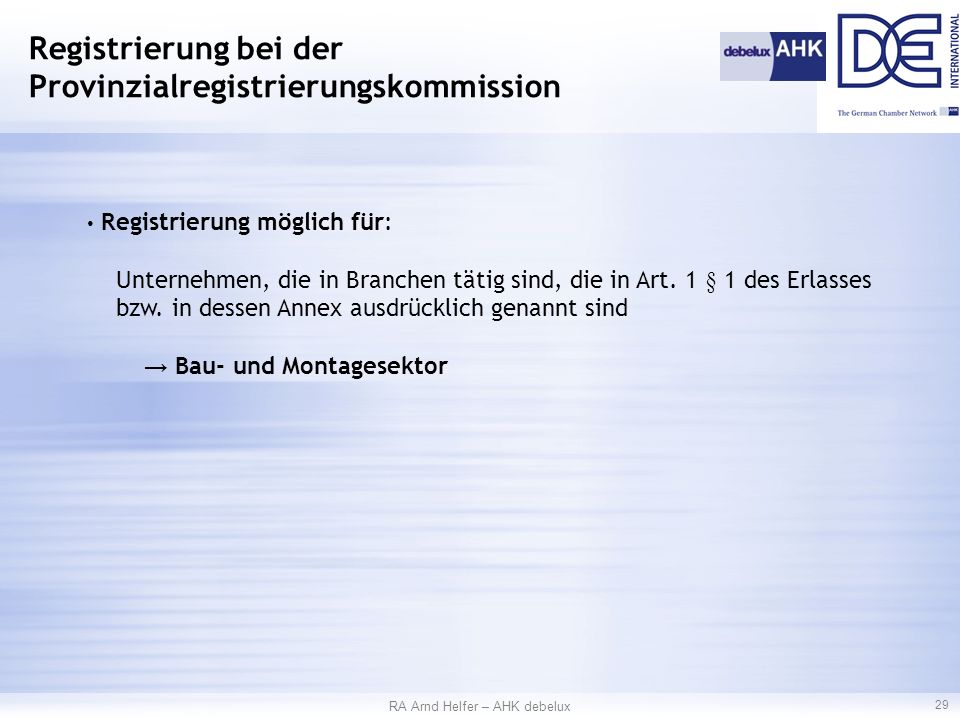 RA Arnd Helfer – AHK debelux 29 Registrierung bei der Provinzialregistrierungskommission Registrierung möglich für: Unternehmen, die in Branchen tätig sind, die in Art.