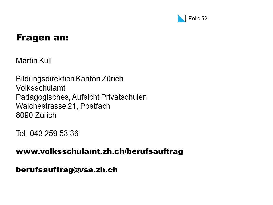 Folie 52 Fragen an: Martin Kull Bildungsdirektion Kanton Zürich Volksschulamt Pädagogisches, Aufsicht Privatschulen Walchestrasse 21, Postfach 8090 Zürich Tel.