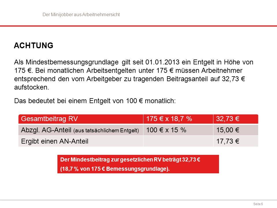 Seite 5 ACHTUNG Als Mindestbemessungsgrundlage gilt seit 01.01.2013 ein Entgelt in Höhe von 175 €. Bei monatlichen Arbeitsentgelten unter 175 € müssen