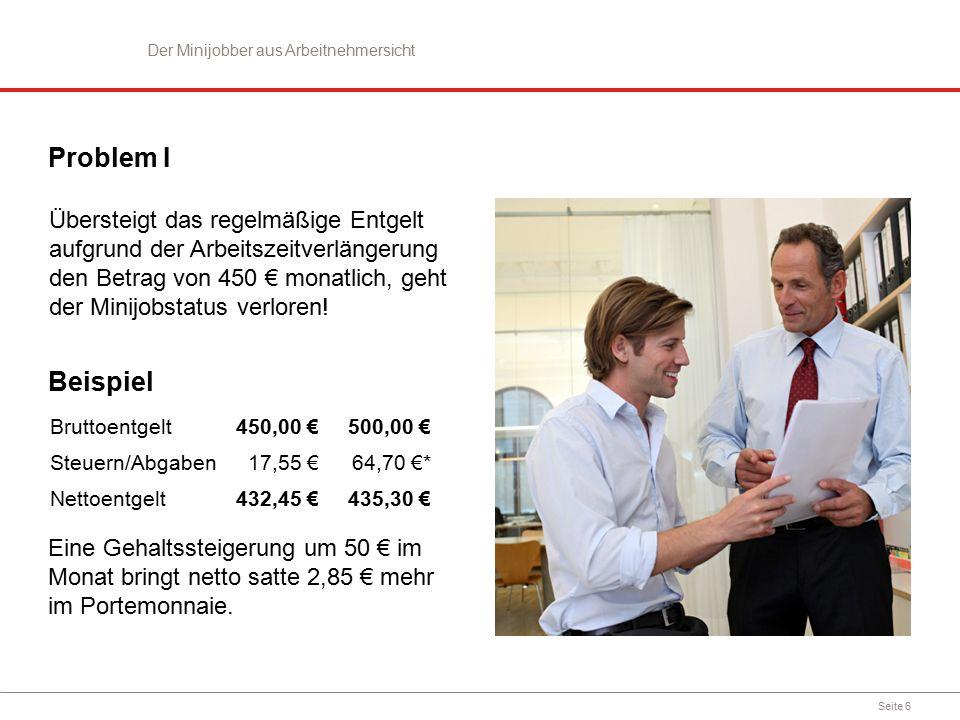 Seite 6 Problem I Übersteigt das regelmäßige Entgelt aufgrund der Arbeitszeitverlängerung den Betrag von 450 € monatlich, geht der Minijobstatus verlo